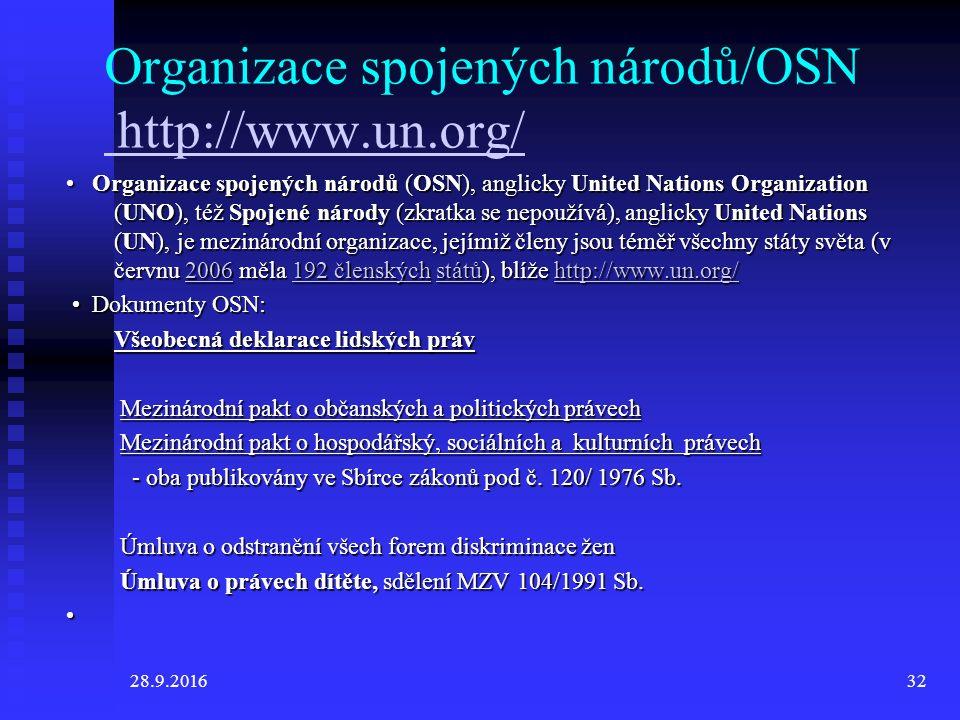 28.9.201632 Organizace spojených národů/OSN http://www.un.org/ http://www.un.org/ Organizace spojených národů (OSN), anglicky United Nations Organization (UNO), též Spojené národy (zkratka se nepoužívá), anglicky United Nations (UN), je mezinárodní organizace, jejímiž členy jsou téměř všechny státy světa (v červnu 2006 měla 192 členských států), blíže http://www.un.org/ Organizace spojených národů (OSN), anglicky United Nations Organization (UNO), též Spojené národy (zkratka se nepoužívá), anglicky United Nations (UN), je mezinárodní organizace, jejímiž členy jsou téměř všechny státy světa (v červnu 2006 měla 192 členských států), blíže http://www.un.org/2006192 členskýchstátůhttp://www.un.org/2006192 členskýchstátůhttp://www.un.org/ Dokumenty OSN: Dokumenty OSN: Všeobecná deklarace lidských práv Mezinárodní pakt o občanských a politických právech Mezinárodní pakt o občanských a politických právech Mezinárodní pakt o hospodářský, sociálních a kulturních právech Mezinárodní pakt o hospodářský, sociálních a kulturních právech - oba publikovány ve Sbírce zákonů pod č.