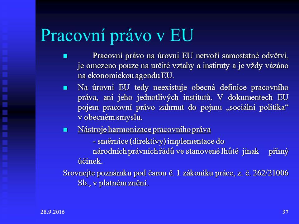 28.9.201637 Pracovní právo v EU Pracovní právo na úrovni EU netvoří samostatné odvětví, je omezeno pouze na určité vztahy a instituty a je vždy vázáno na ekonomickou agendu EU.