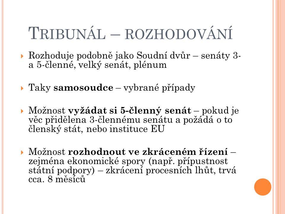 T RIBUNÁL – ROZHODOVÁNÍ  Rozhoduje podobně jako Soudní dvůr – senáty 3- a 5-členné, velký senát, plénum  Taky samosoudce – vybrané případy  Možnost vyžádat si 5-členný senát – pokud je věc přidělena 3-člennému senátu a požádá o to členský stát, nebo instituce EU  Možnost rozhodnout ve zkráceném řízení – zejména ekonomické spory (např.