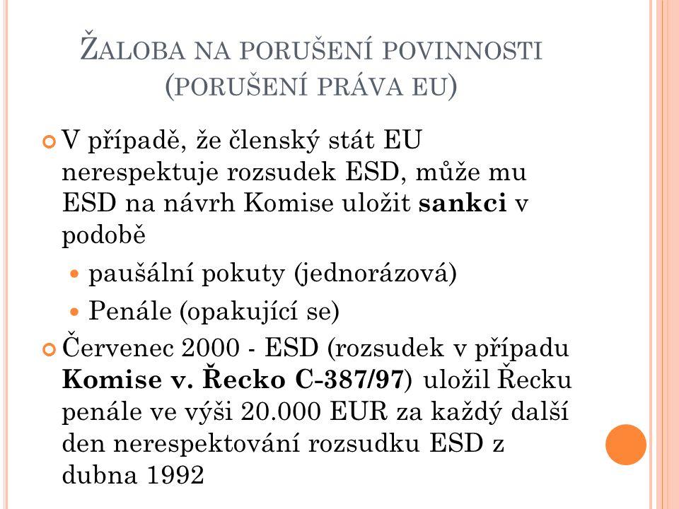 Ž ALOBA NA PORUŠENÍ POVINNOSTI ( PORUŠENÍ PRÁVA EU ) V případě, že členský stát EU nerespektuje rozsudek ESD, může mu ESD na návrh Komise uložit sankci v podobě paušální pokuty (jednorázová) Penále (opakující se) Červenec 2000 - ESD (rozsudek v případu Komise v.