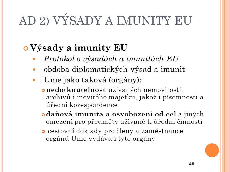AD 2) VÝSADY A IMUNITY EU Výsady a imunity EU Protokol o výsadách a imunitách EU obdoba diplomatických výsad a imunit Unie jako taková (orgány): nedotknutelnost užívaných nemovitostí, archivů i movitého majetku, jakož i písemností a úřední korespondence daňová imunita a osvobození od cel a jiných omezení pro předměty užívané k úřední činnosti cestovní doklady pro členy a zaměstnance orgánů Unie vydávají tyto orgány 46