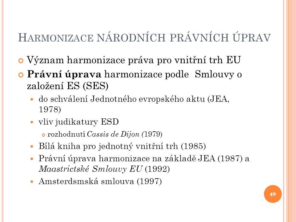 H ARMONIZACE NÁRODNÍCH PRÁVNÍCH ÚPRAV Význam harmonizace práva pro vnitřní trh EU Právní úprava harmonizace podle Smlouvy o založení ES (SES) do schválení Jednotného evropského aktu (JEA, 1978) vliv judikatury ESD rozhodnutí Cassis de Dijon ( 1979) Bílá kniha pro jednotný vnitřní trh (1985) Právní úprava harmonizace na základě JEA (1987) a Maastrictské Smlouvy EU (1992) Amsterdsmská smlouva (1997) 49