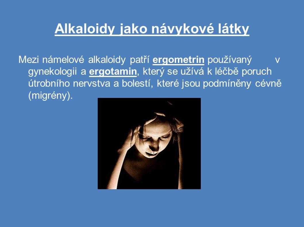 Alkaloidy jako návykové látky Mezi námelové alkaloidy patří ergometrin používaný v gynekologii a ergotamin, který se užívá k léčbě poruch útrobního nervstva a bolestí, které jsou podmíněny cévně (migrény).