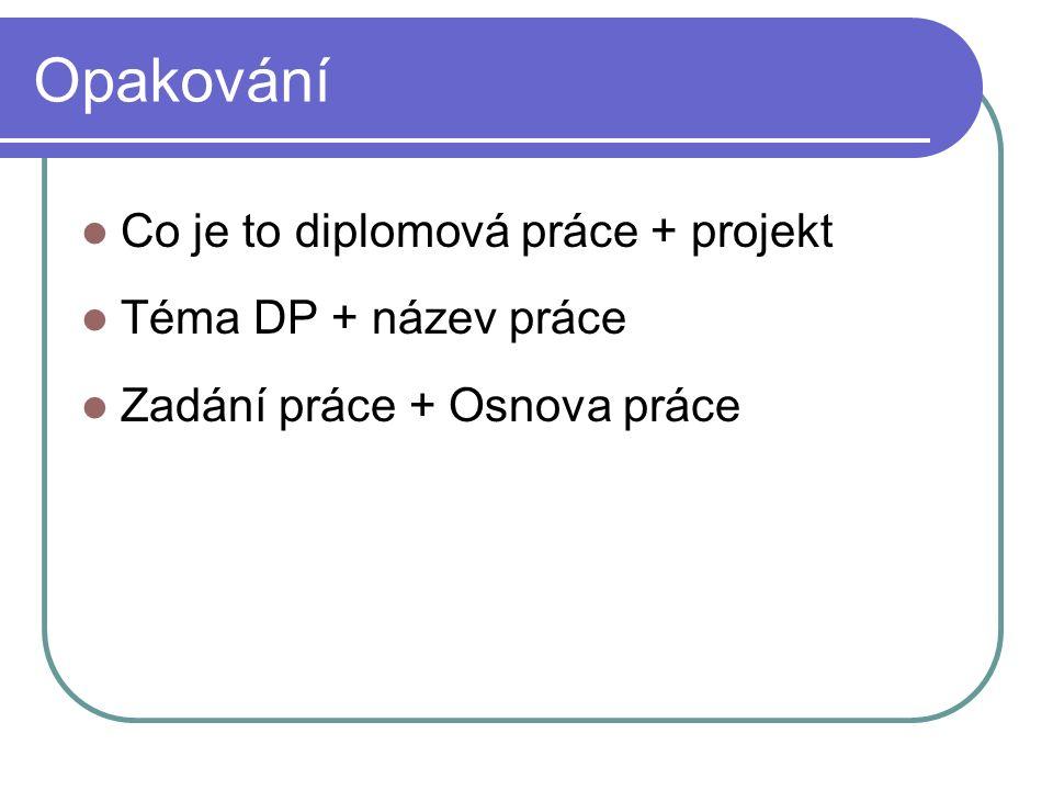 Opakování Co je to diplomová práce + projekt Téma DP + název práce Zadání práce + Osnova práce