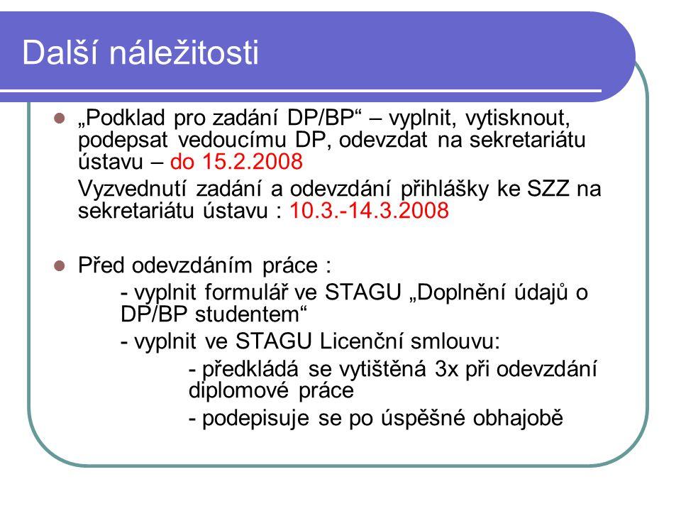 """Další náležitosti """"Podklad pro zadání DP/BP – vyplnit, vytisknout, podepsat vedoucímu DP, odevzdat na sekretariátu ústavu – do 15.2.2008 Vyzvednutí zadání a odevzdání přihlášky ke SZZ na sekretariátu ústavu : 10.3.-14.3.2008 Před odevzdáním práce : - vyplnit formulář ve STAGU """"Doplnění údajů o DP/BP studentem - vyplnit ve STAGU Licenční smlouvu: - předkládá se vytištěná 3x při odevzdání diplomové práce - podepisuje se po úspěšné obhajobě"""