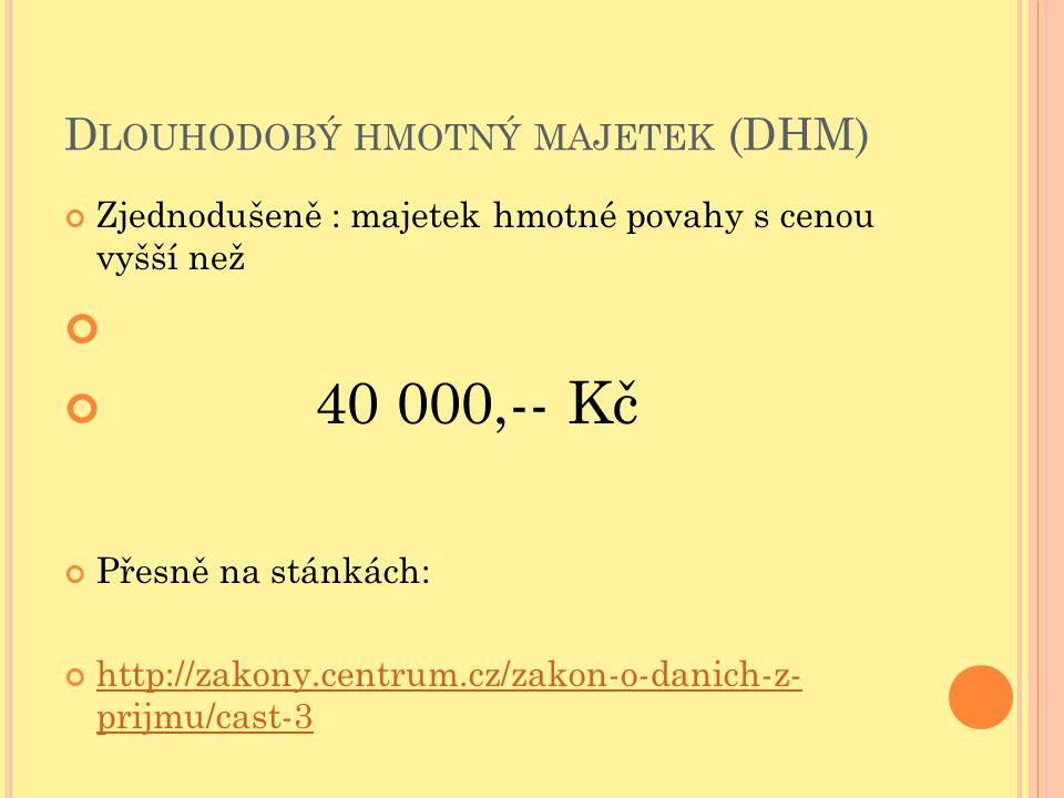 D LOUHODOBÝ HMOTNÝ MAJETEK (DHM) Zjednodušeně : majetek hmotné povahy s cenou vyšší než 40 000,-- Kč Přesně na stánkách: http://zakony.centrum.cz/zako
