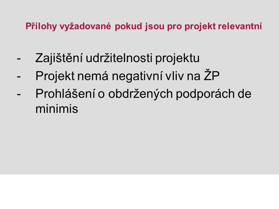 Přílohy vyžadované pokud jsou pro projekt relevantní -Zajištění udržitelnosti projektu -Projekt nemá negativní vliv na ŽP -Prohlášení o obdržených podporách de minimis