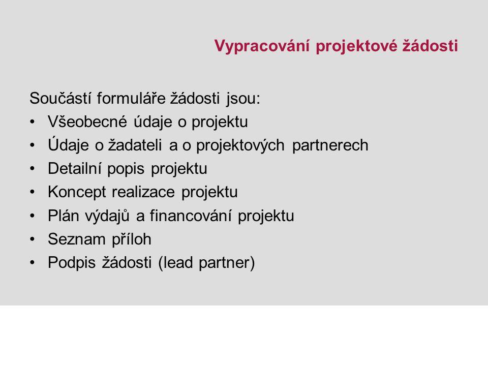 Vypracování projektové žádosti Součástí formuláře žádosti jsou: Všeobecné údaje o projektu Údaje o žadateli a o projektových partnerech Detailní popis projektu Koncept realizace projektu Plán výdajů a financování projektu Seznam příloh Podpis žádosti (lead partner)