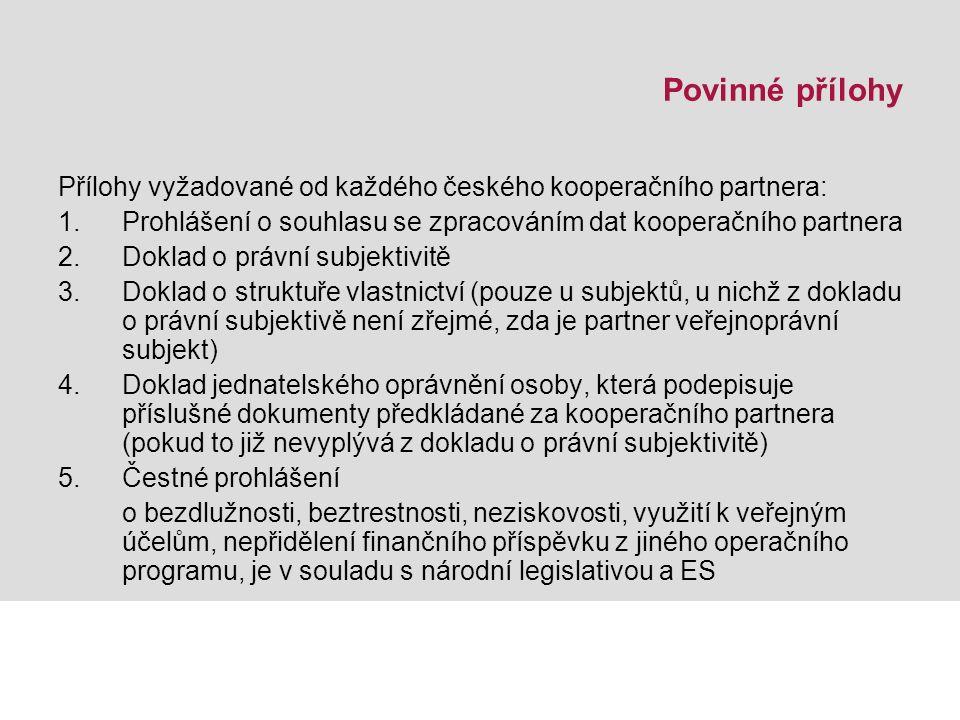 Povinné přílohy Přílohy vyžadované od každého českého kooperačního partnera: 1.Prohlášení o souhlasu se zpracováním dat kooperačního partnera 2.Doklad o právní subjektivitě 3.Doklad o struktuře vlastnictví (pouze u subjektů, u nichž z dokladu o právní subjektivě není zřejmé, zda je partner veřejnoprávní subjekt) 4.Doklad jednatelského oprávnění osoby, která podepisuje příslušné dokumenty předkládané za kooperačního partnera (pokud to již nevyplývá z dokladu o právní subjektivitě) 5.Čestné prohlášení o bezdlužnosti, beztrestnosti, neziskovosti, využití k veřejným účelům, nepřidělení finančního příspěvku z jiného operačního programu, je v souladu s národní legislativou a ES