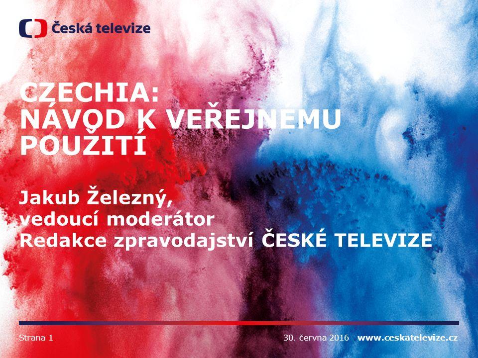 30. června 2016 www.ceskatelevize.cz CZECHIA: NÁVOD K VEŘEJNÉMU POUŽITÍ Jakub Železný, vedoucí moderátor Redakce zpravodajství ČESKÉ TELEVIZE Strana 1
