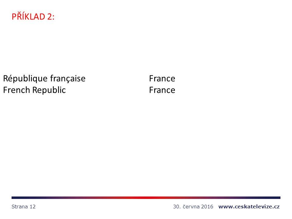 30. června 2016 www.ceskatelevize.czStrana 12 PŘÍKLAD 2: République françaiseFrance French RepublicFrance