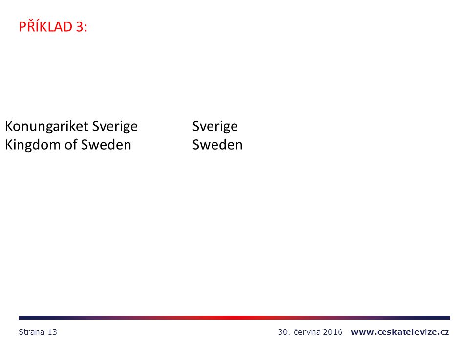 30. června 2016 www.ceskatelevize.czStrana 13 PŘÍKLAD 3: Konungariket SverigeSverige Kingdom of SwedenSweden