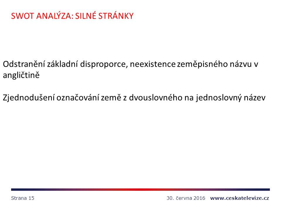 30. června 2016 www.ceskatelevize.czStrana 15 SWOT ANALÝZA: SILNÉ STRÁNKY Odstranění základní disproporce, neexistence zeměpisného názvu v angličtině