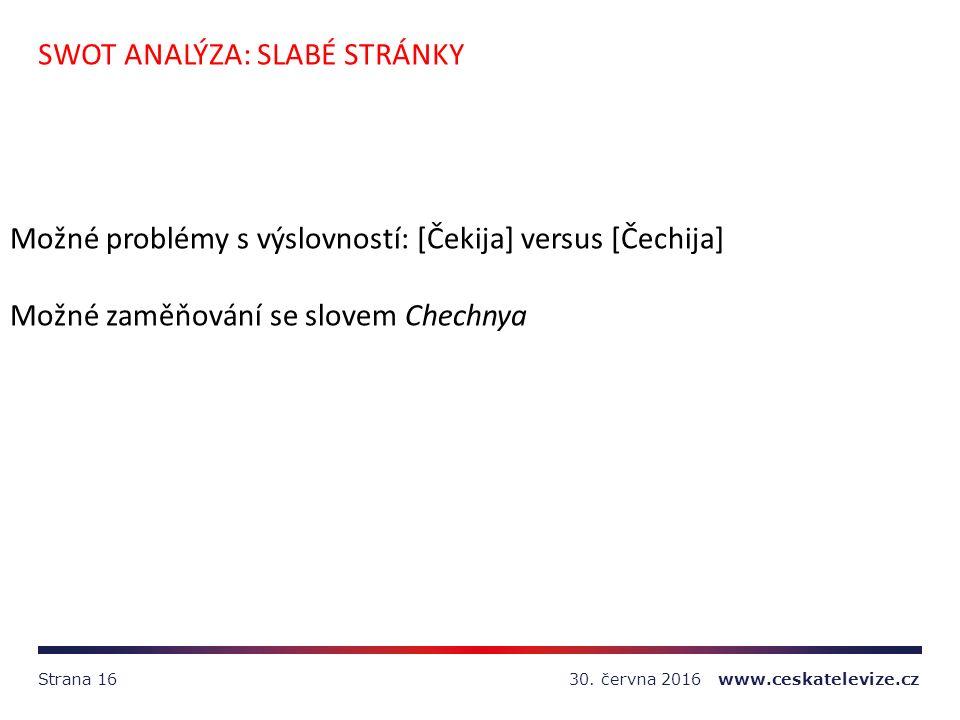 30. června 2016 www.ceskatelevize.czStrana 16 SWOT ANALÝZA: SLABÉ STRÁNKY Možné problémy s výslovností: [Čekija] versus [Čechija] Možné zaměňování se