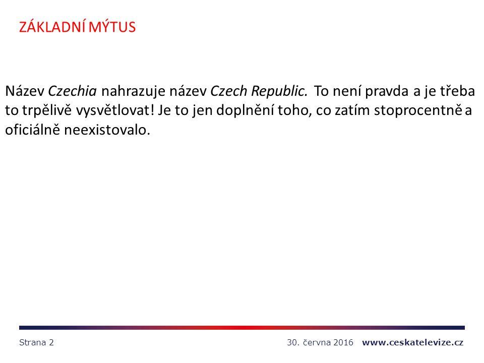 30. června 2016 www.ceskatelevize.czStrana 2 ZÁKLADNÍ MÝTUS Název Czechia nahrazuje název Czech Republic. To není pravda a je třeba to trpělivě vysvět