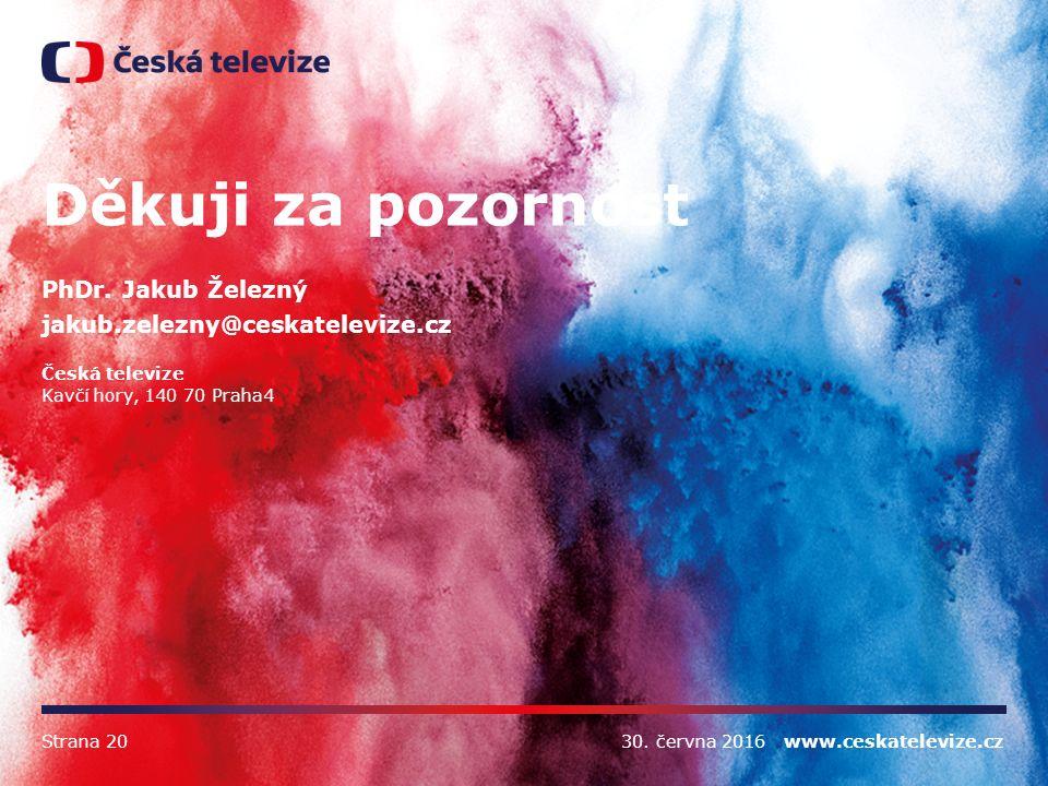 30. června 2016 www.ceskatelevize.czStrana 20 Děkuji za pozornost PhDr. Jakub Železný jakub.zelezny@ceskatelevize.cz Česká televize Kavčí hory, 140 70