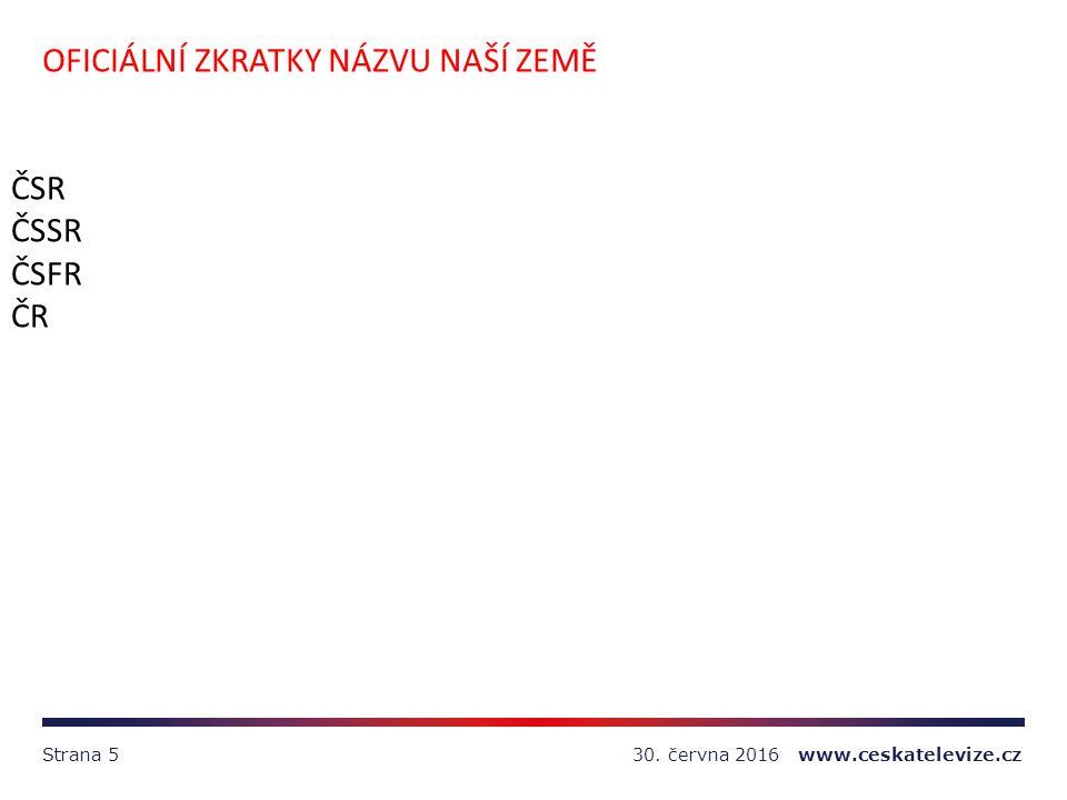 30. června 2016 www.ceskatelevize.czStrana 5 OFICIÁLNÍ ZKRATKY NÁZVU NAŠÍ ZEMĚ ČSR ČSSR ČSFR ČR