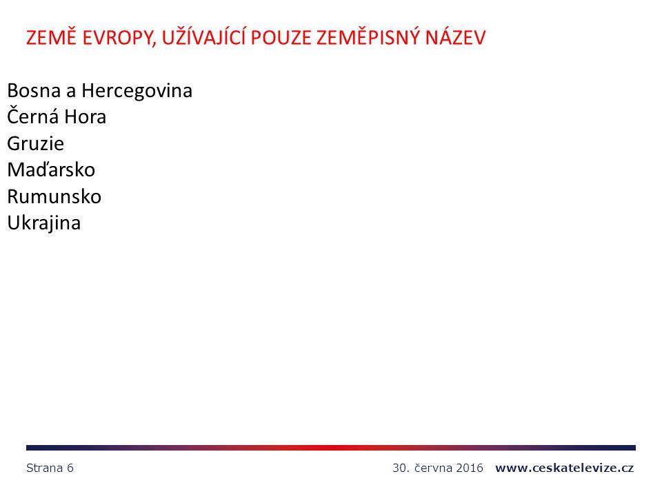 30. června 2016 www.ceskatelevize.czStrana 6 ZEMĚ EVROPY, UŽÍVAJÍCÍ POUZE ZEMĚPISNÝ NÁZEV Bosna a Hercegovina Černá Hora Gruzie Maďarsko Rumunsko Ukra