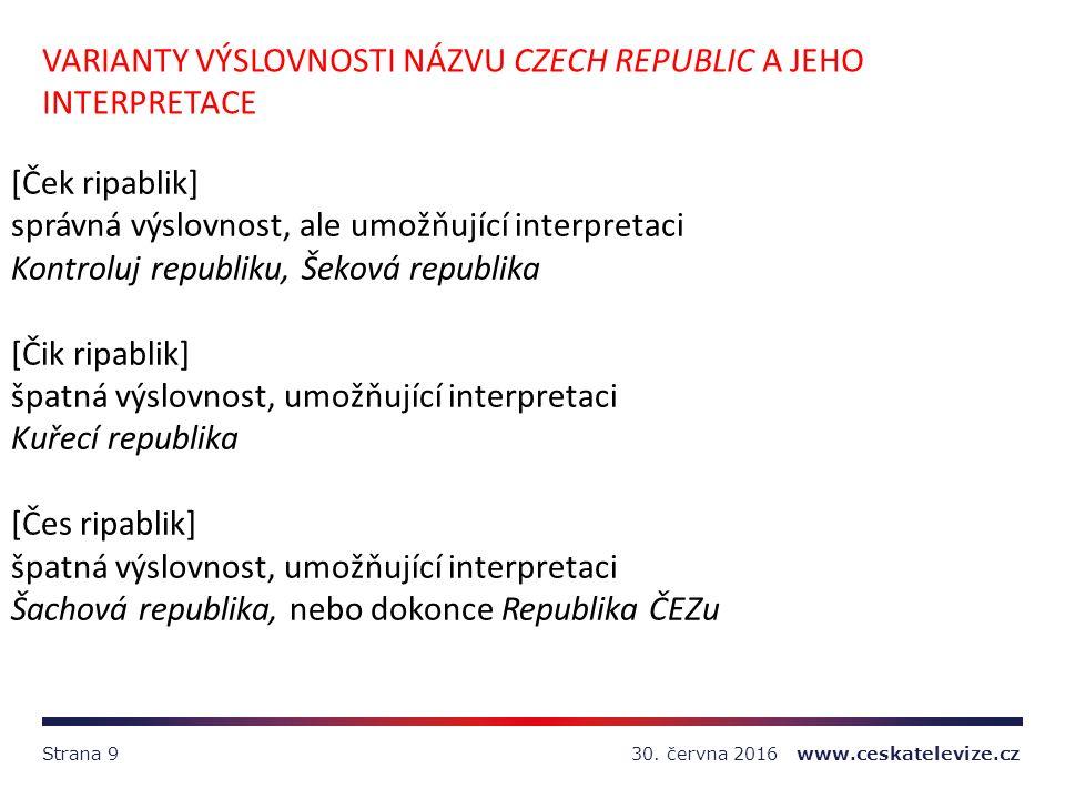 30. června 2016 www.ceskatelevize.czStrana 9 VARIANTY VÝSLOVNOSTI NÁZVU CZECH REPUBLIC A JEHO INTERPRETACE [Ček ripablik] správná výslovnost, ale umož