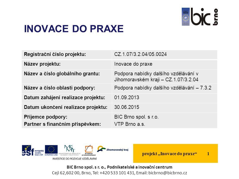 Registrační číslo projektu:CZ.1.07/3.2.04/05.0024 Název projektu:Inovace do praxe Název a číslo globálního grantu:Podpora nabídky dalšího vzdělávání v Jihomoravském kraji – CZ.1.07/3.2.04 Název a číslo oblasti podpory:Podpora nabídky dalšího vzdělávání – 7.3.2 Datum zahájení realizace projektu:01.09.2013 Datum ukončení realizace projektu:30.06.2015 Příjemce podpory: Partner s finančním příspěvkem: BIC Brno spol.