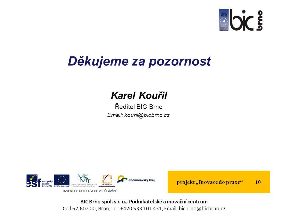 "Děkujeme za pozornost Karel Kouřil Ředitel BIC Brno Email: kouril@bicbrno.cz projekt ""Inovace do praxe 10 BIC Brno spol."