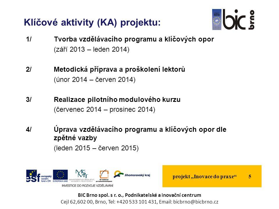 """1/Tvorba vzdělávacího programu a klíčových opor (září 2013 – leden 2014) 2/Metodická příprava a proškolení lektorů (únor 2014 – červen 2014) 3/Realizace pilotního modulového kurzu (červenec 2014 – prosinec 2014) 4/Úprava vzdělávacího programu a klíčových opor dle zpětné vazby (leden 2015 – červen 2015) projekt """"Inovace do praxe 5 Klíčové aktivity (KA) projektu: BIC Brno spol."""