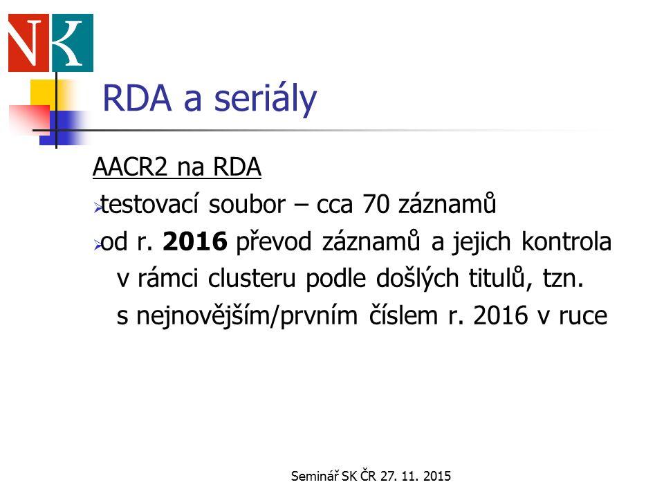 Seminář SK ČR 27. 11. 2015 RDA a seriály AACR2 na RDA  testovací soubor – cca 70 záznamů  od r.
