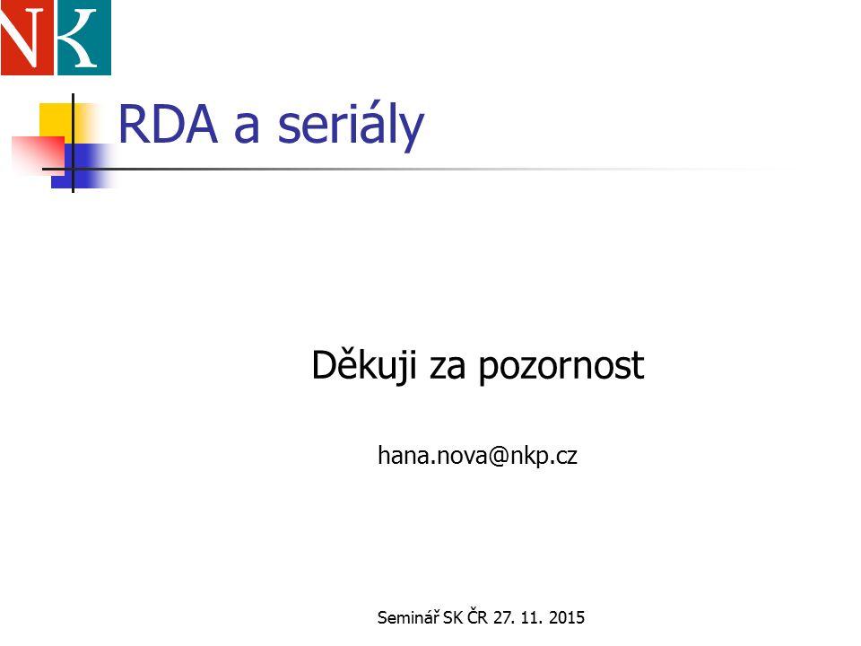 Seminář SK ČR 27. 11. 2015 RDA a seriály Děkuji za pozornost hana.nova@nkp.cz