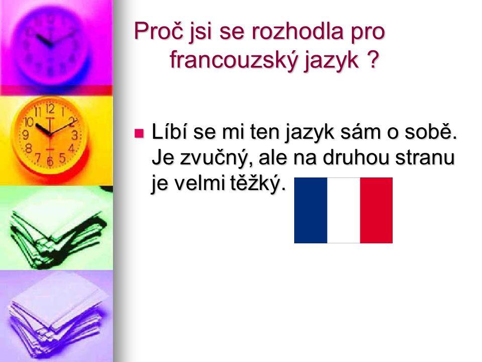 Proč jsi se rozhodla pro francouzský jazyk ? Líbí se mi ten jazyk sám o sobě. Je zvučný, ale na druhou stranu je velmi těžký. Líbí se mi ten jazyk sám