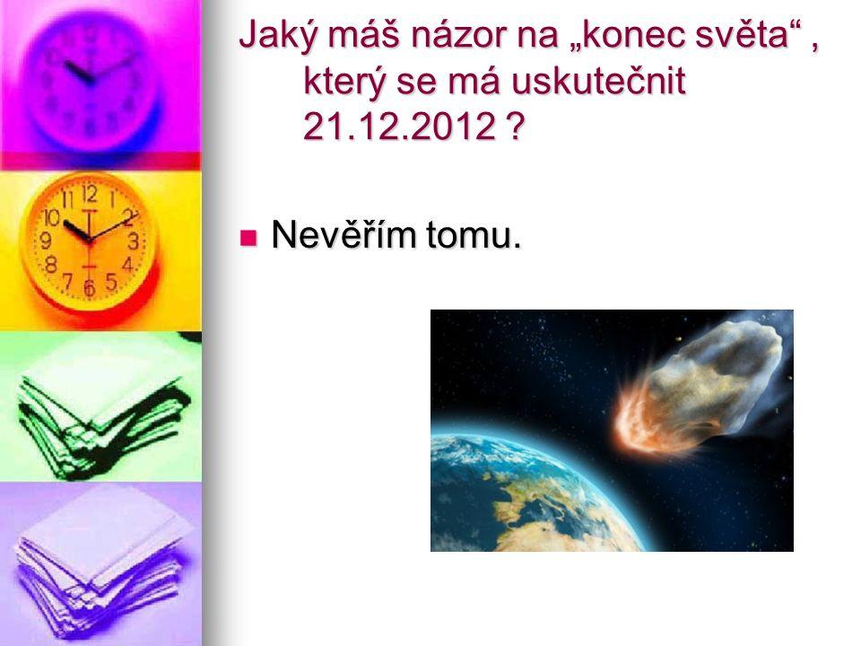 """Jaký máš názor na """"konec světa"""", který se má uskutečnit 21.12.2012 ? Nevěřím tomu. Nevěřím tomu."""