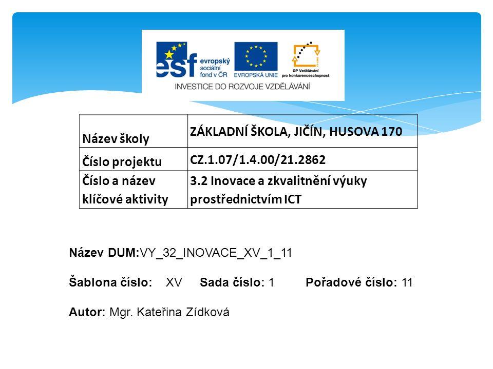 Název školy ZÁKLADNÍ ŠKOLA, JIČÍN, HUSOVA 170 Číslo projektu CZ.1.07/1.4.00/21.2862 Číslo a název klíčové aktivity 3.2 Inovace a zkvalitnění výuky prostřednictvím ICT Název DUM:VY_32_INOVACE_XV_1_11 Šablona číslo: XV Sada číslo: 1 Pořadové číslo: 11 Autor: Mgr.