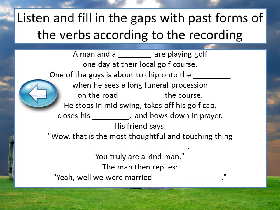 Listen and fill in the gaps with past forms of the verbs according to the recording A man and a ________ are playing golf one day at their local golf course.