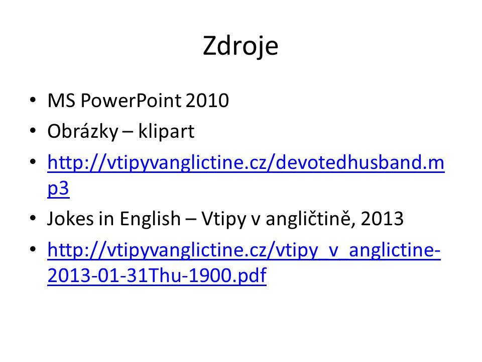 Zdroje MS PowerPoint 2010 Obrázky – klipart http://vtipyvanglictine.cz/devotedhusband.m p3 http://vtipyvanglictine.cz/devotedhusband.m p3 Jokes in Eng