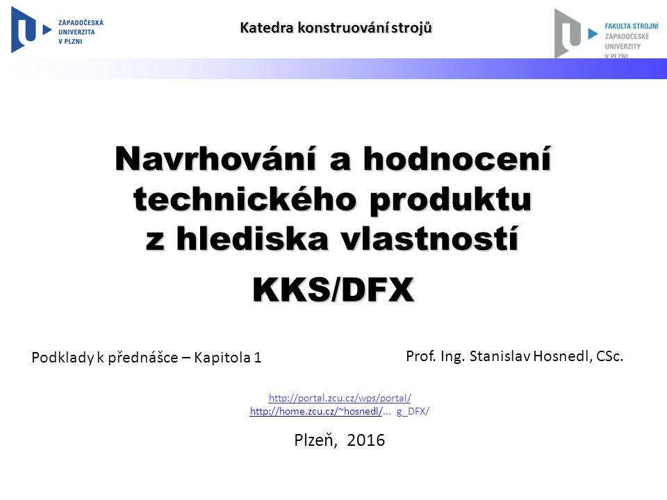 Navrhování a hodnocení technického produktu z hlediska vlastností KKS/DFX Prof. Ing. Stanislav Hosnedl, CSc. Podklady k přednášce – Kapitola 1 http://