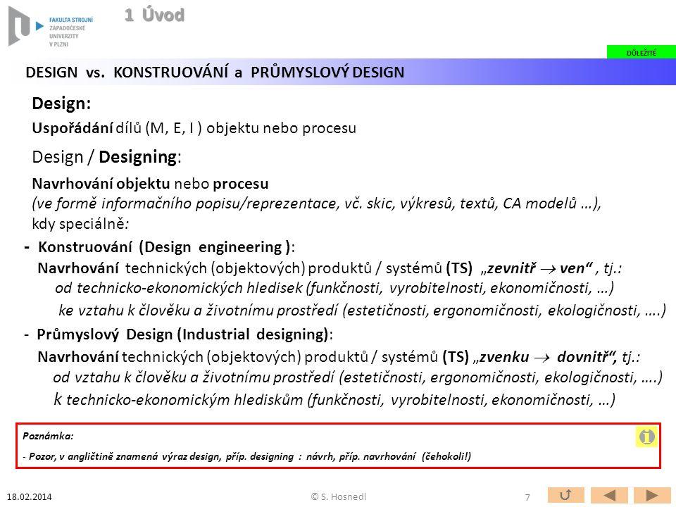 """- Průmyslový Design (Industrial designing): Navrhování technických (objektových) produktů / systémů (TS) """"zvenku  dovnitř , tj.: od vztahu k člověku a životnímu prostředí (estetičnosti, ergonomičnosti, ekologičnosti, ….) k technicko-ekonomickým hlediskům (funkčnosti, vyrobitelnosti, ekonomičnosti, …) - Konstruování (Design engineering ): Navrhování technických (objektových) produktů / systémů (TS) """"zevnitř  ven , tj.: od technicko-ekonomických hledisek (funkčnosti, vyrobitelnosti, ekonomičnosti, …) ke vztahu k člověku a životnímu prostředí (estetičnosti, ergonomičnosti, ekologičnosti, ….) Design: Uspořádání dílů (M, E, I ) objektu nebo procesu Design / Designing: Navrhování objektu nebo procesu (ve formě informačního popisu/reprezentace, vč."""