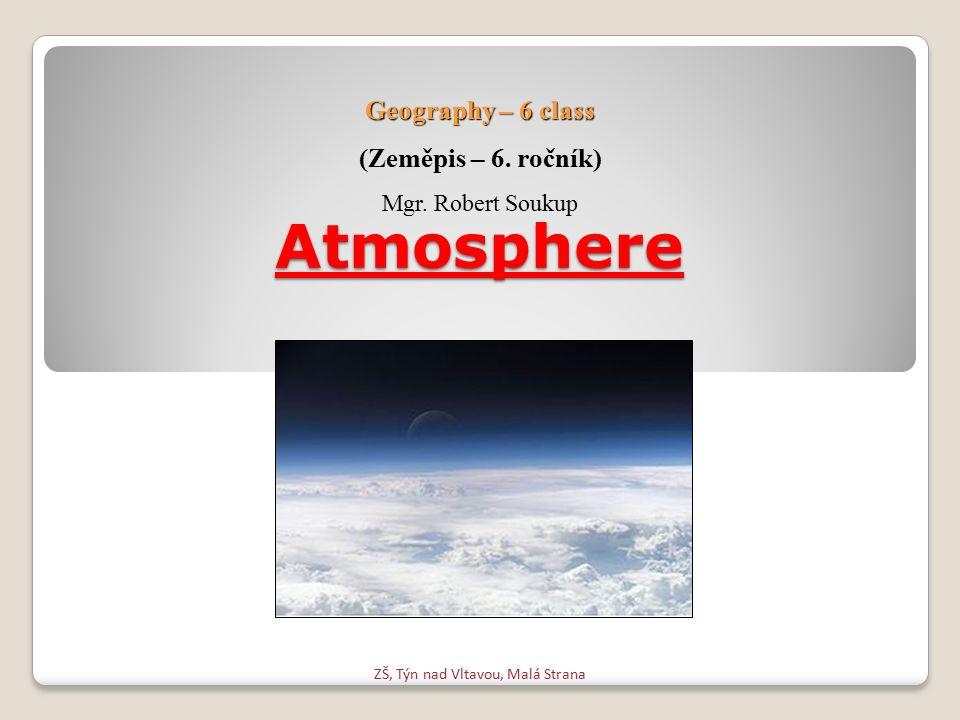 Atmosphere ZŠ, Týn nad Vltavou, Malá Strana Geography – 6 class (Zeměpis – 6. ročník) Mgr. Robert Soukup