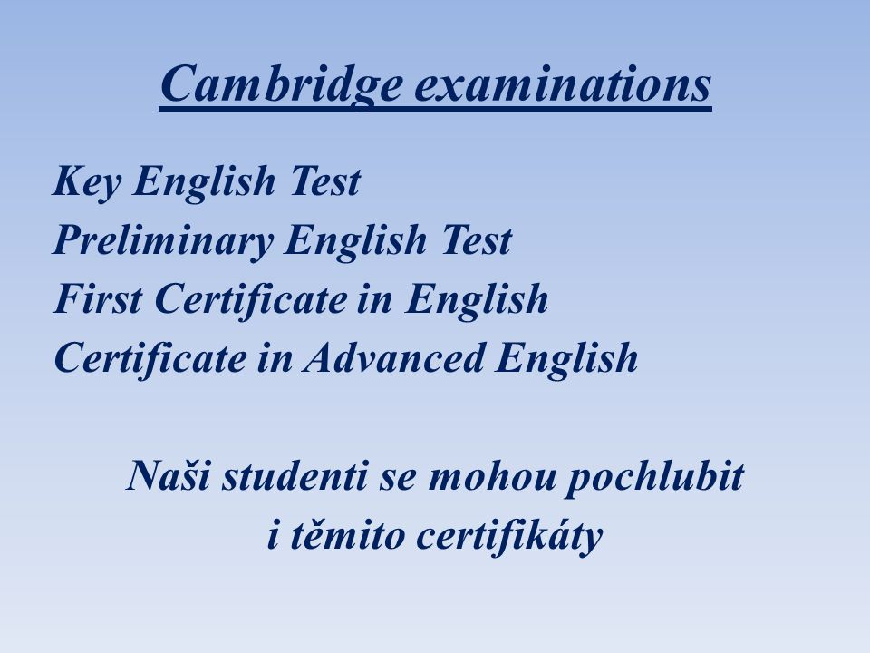 Cambridge examinations Key English Test Preliminary English Test First Certificate in English Certificate in Advanced English Naši studenti se mohou p