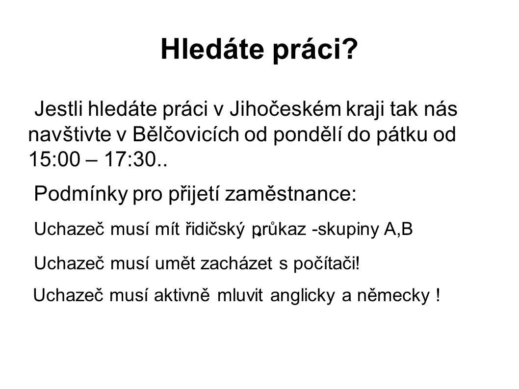Hledáte práci? Jestli hledáte práci v Jihočeském kraji tak nás navštivte v Bělčovicích od pondělí do pátku od 15:00 – 17:30.. Podmínky pro přijetí zam
