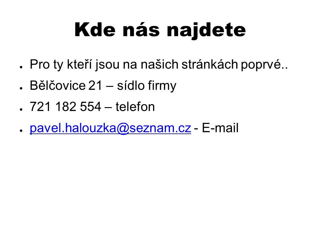 Kde nás najdete ● Pro ty kteří jsou na našich stránkách poprvé.. ● Bělčovice 21 – sídlo firmy ● 721 182 554 – telefon ● pavel.halouzka@seznam.cz - E-m