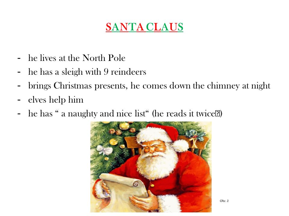 SANTA CLAUS - he lives at the North Pole - he has a sleigh with 9 reindeers - brings Christmas presents, he comes down the chimney at night - elves he