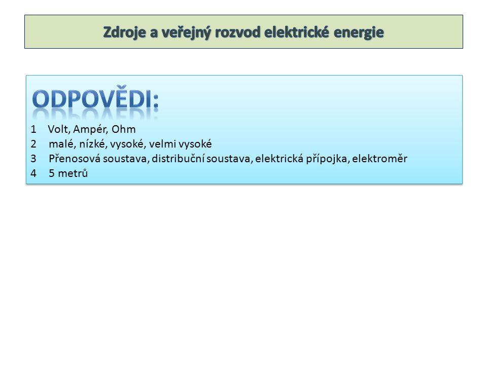 1 Volt, Ampér, Ohm 2malé, nízké, vysoké, velmi vysoké 3Přenosová soustava, distribuční soustava, elektrická přípojka, elektroměr 45 metrů 1 Volt, Ampé