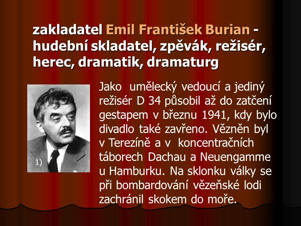 zakladatel Emil František Burian - hudební skladatel, zpěvák, režisér, herec, dramatik, dramaturg Jako umělecký vedoucí a jediný režisér D 34 působil až do zatčení gestapem v březnu 1941, kdy bylo divadlo také zavřeno.