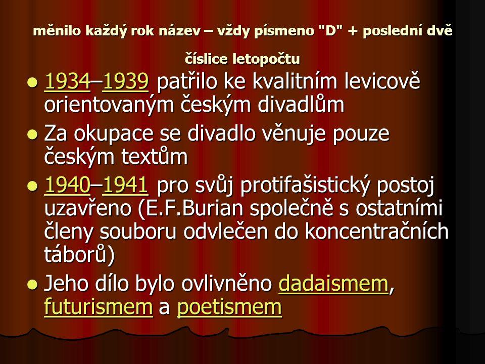 měnilo každý rok název – vždy písmeno D + poslední dvě číslice letopočtu 1934–1939 patřilo ke kvalitním levicově orientovaným českým divadlům 1934–1939 patřilo ke kvalitním levicově orientovaným českým divadlům 19341939 19341939 Za okupace se divadlo věnuje pouze českým textům Za okupace se divadlo věnuje pouze českým textům 1940–1941 pro svůj protifašistický postoj uzavřeno (E.F.Burian společně s ostatními členy souboru odvlečen do koncentračních táborů) 1940–1941 pro svůj protifašistický postoj uzavřeno (E.F.Burian společně s ostatními členy souboru odvlečen do koncentračních táborů) 19401941 19401941 Jeho dílo bylo ovlivněno dadaismem, futurismem a poetismem Jeho dílo bylo ovlivněno dadaismem, futurismem a poetismemdadaismem futurismempoetismemdadaismem futurismempoetismem