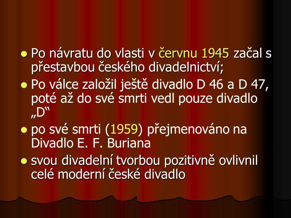 """Po návratu do vlasti v červnu 1945 začal s přestavbou českého divadelnictví; Po návratu do vlasti v červnu 1945 začal s přestavbou českého divadelnictví; Po válce založil ještě divadlo D 46 a D 47, poté až do své smrti vedl pouze divadlo """"D po své smrti (1959) přejmenováno na Divadlo E."""