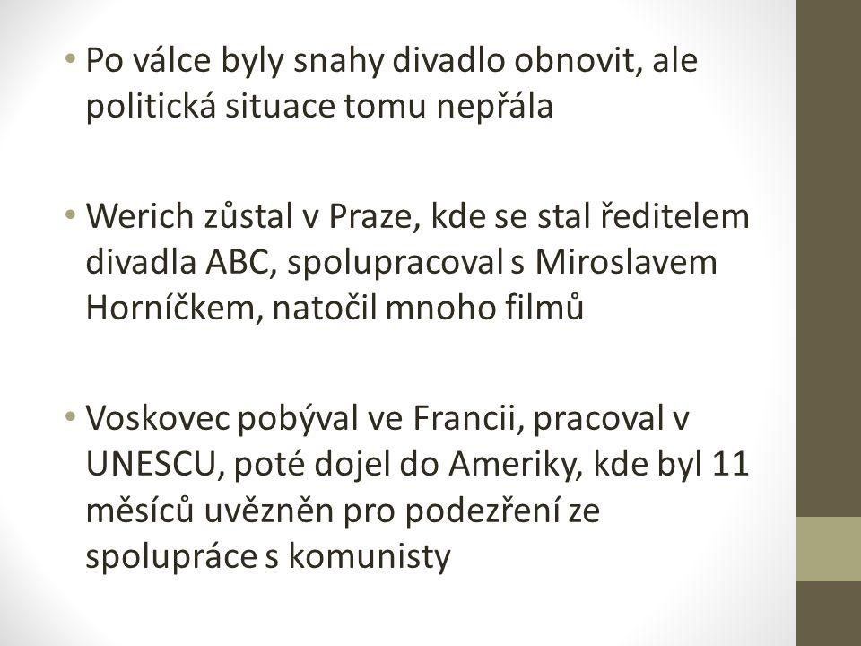 Po válce byly snahy divadlo obnovit, ale politická situace tomu nepřála Werich zůstal v Praze, kde se stal ředitelem divadla ABC, spolupracoval s Miroslavem Horníčkem, natočil mnoho filmů Voskovec pobýval ve Francii, pracoval v UNESCU, poté dojel do Ameriky, kde byl 11 měsíců uvězněn pro podezření ze spolupráce s komunisty
