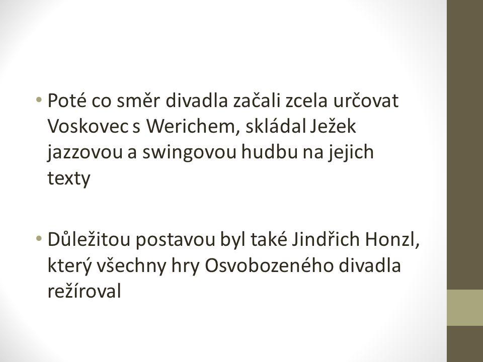 Poté co směr divadla začali zcela určovat Voskovec s Werichem, skládal Ježek jazzovou a swingovou hudbu na jejich texty Důležitou postavou byl také Jindřich Honzl, který všechny hry Osvobozeného divadla režíroval