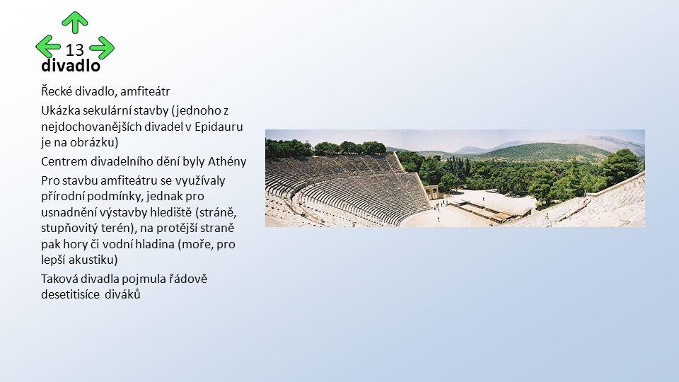 divadlo Řecké divadlo, amfiteátr Ukázka sekulární stavby (jednoho z nejdochovanějších divadel v Epidauru je na obrázku) Centrem divadelního dění byly Athény Pro stavbu amfiteátru se využívaly přírodní podmínky, jednak pro usnadnění výstavby hlediště (stráně, stupňovitý terén), na protější straně pak hory či vodní hladina (moře, pro lepší akustiku) Taková divadla pojmula řádově desetitisíce diváků 13