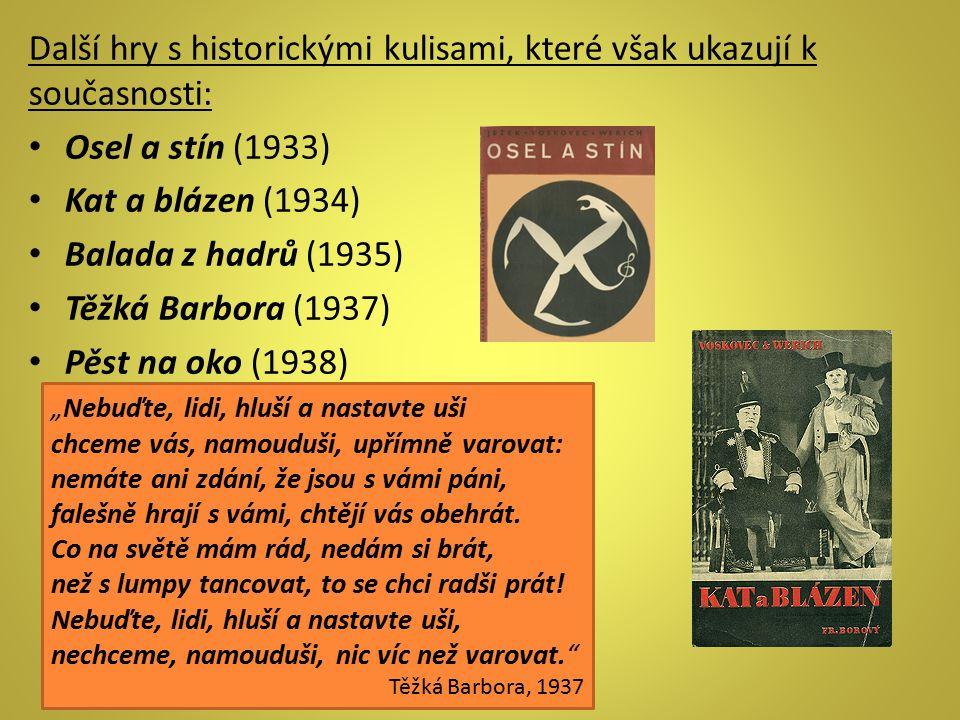 Další hry s historickými kulisami, které však ukazují k současnosti: Osel a stín (1933) Kat a blázen (1934) Balada z hadrů (1935) Těžká Barbora (1937)