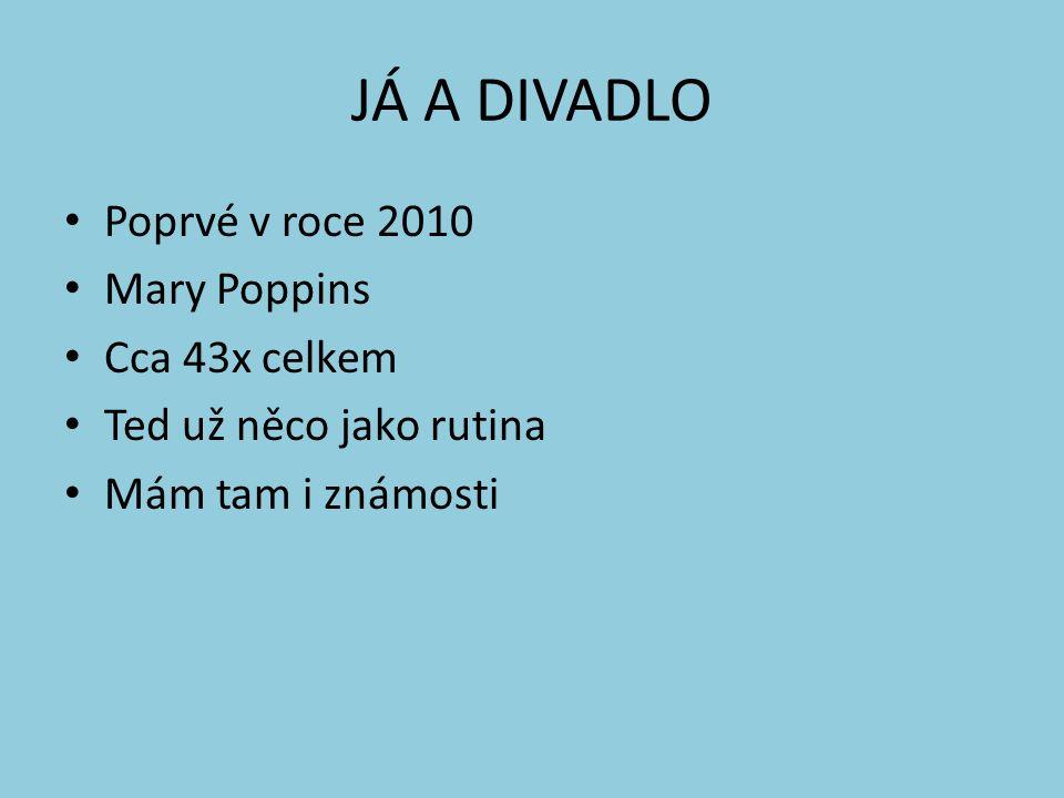 JÁ A DIVADLO Poprvé v roce 2010 Mary Poppins Cca 43x celkem Ted už něco jako rutina Mám tam i známosti