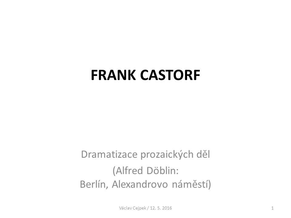 FRANK CASTORF Dramatizace prozaických děl (Alfred Döblin: Berlín, Alexandrovo náměstí) Václav Cejpek / 12. 5. 20161